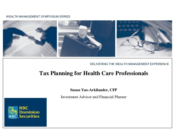 WEALTH MANAGEMENT SYMPOSIUM SERIES Tax Planning for Health Care Professionals Susan Yao-Arkilander, CFP Investment Advisor...