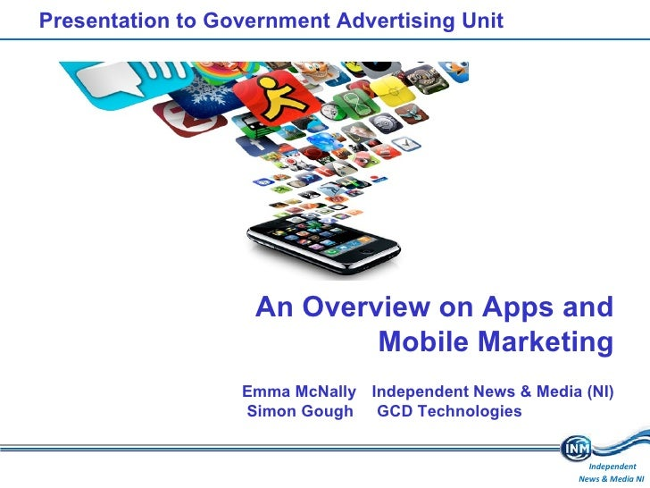 Presentation to Government Advertising Unit An Overview on Apps and Mobile Marketing Emma McNally Independent News & Media...