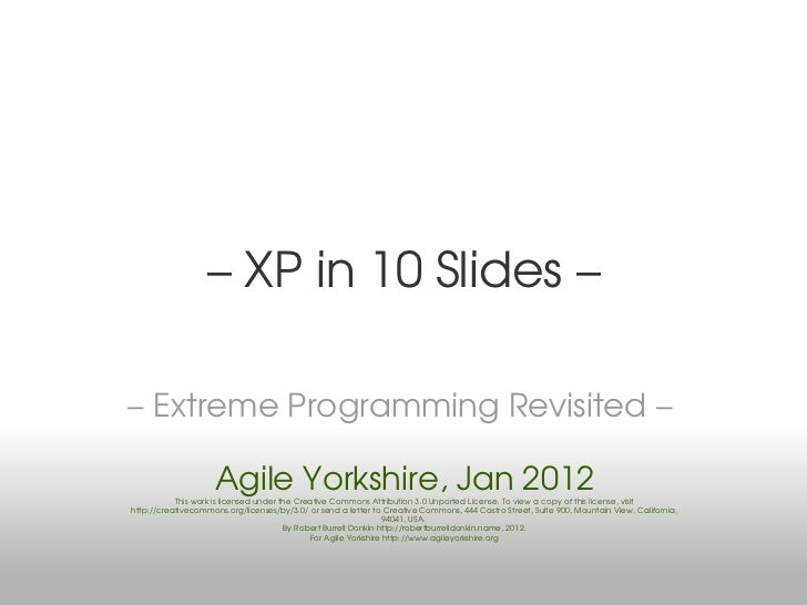 – XP in 10 Slides –– Extreme Programming Revisited –                     Agile Yorkshire, Jan 2012           This work is ...