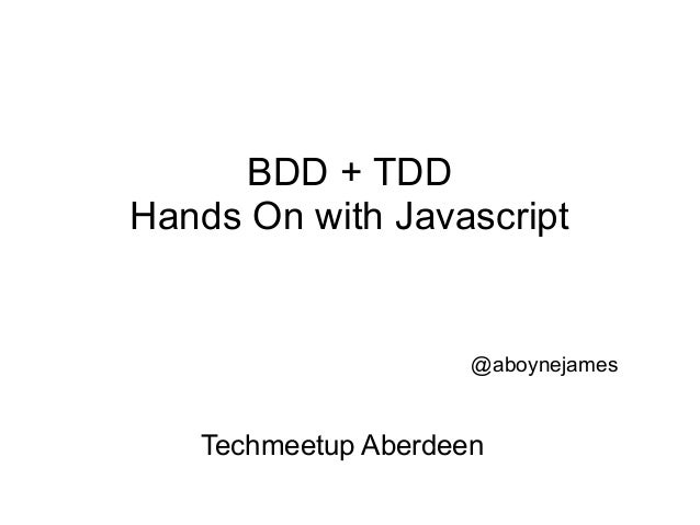 BDD + TDDHands On with Javascript                     @aboynejames   Techmeetup Aberdeen