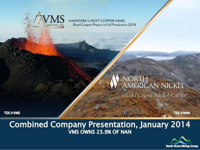 TSX.V:VMS  TSX.V:NAN  Combined Company Presentation, January 2014 VMS OWNS 23.9% OF NAN  North Shore Mining Group