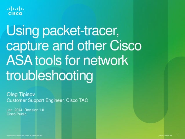 Using packet-tracer, capture and other Cisco ASA tools for network troubleshooting Oleg Tipisov Customer Support Engineer,...