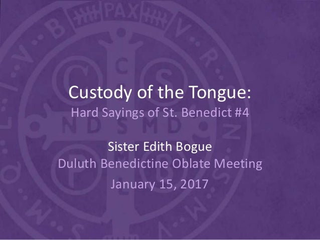 Custody of the Tongue: Hard Sayings of St. Benedict #4 Sister Edith Bogue Duluth Benedictine Oblate Meeting January 15, 20...