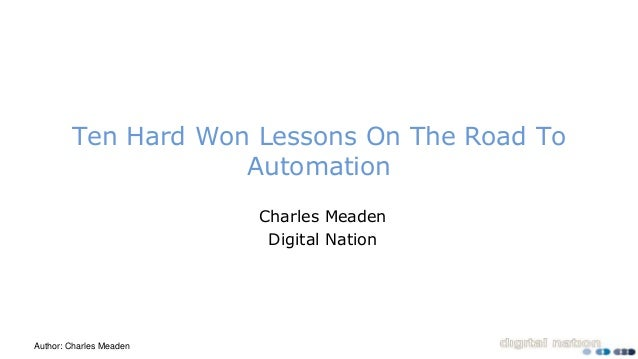 Author: Charles Meaden Ten Hard Won Lessons On The Road To Automation Charles Meaden Digital Nation
