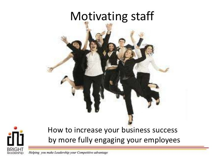Motivating staffHow to increase your business successby more fully engaging your employees