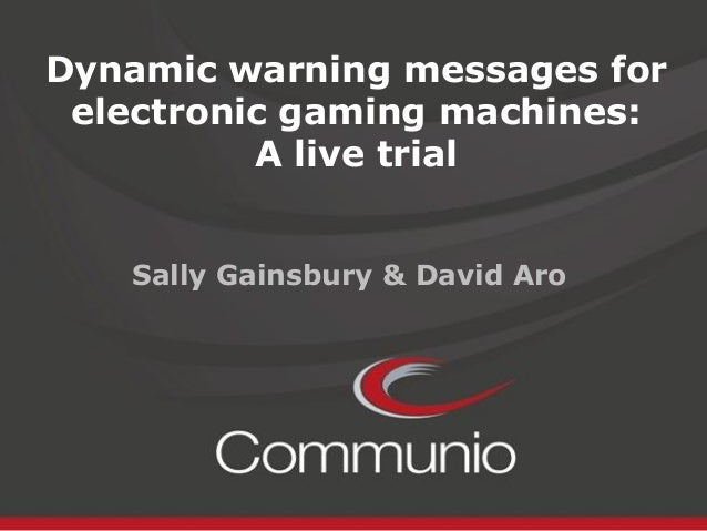 Dynamic warning messages for electronic gaming machines: A live trial Sally Gainsbury & David Aro