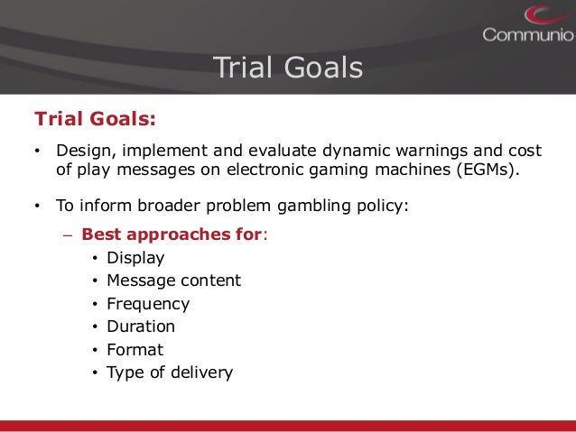 Sally Gainsbury and David Aro. Dynamic Warning Messages for Electronic Gaming Machines: A Live Trial to Inform Australian Gambling Reforms Slide 3
