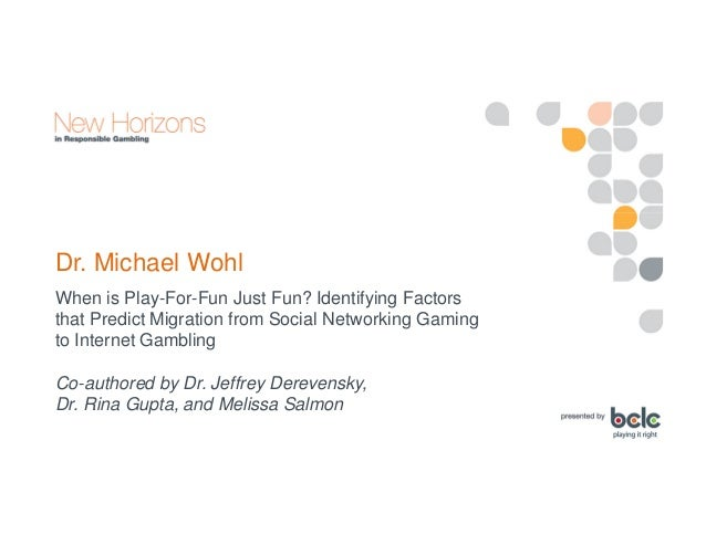 Michael Wohl: When is Play-For-Fun Just Fun? Identifying Factors That Predict Migration from Social Networking Gaming to Internet Gambling Slide 3