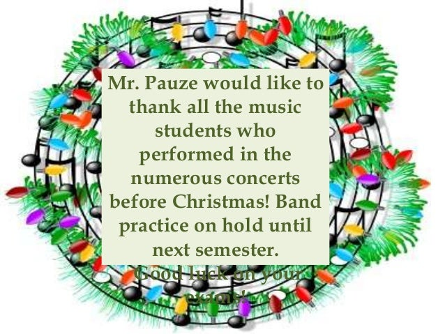 Mr. Pauze would like to thank all the music students who performed in the numerous concerts before Christmas! Band practic...