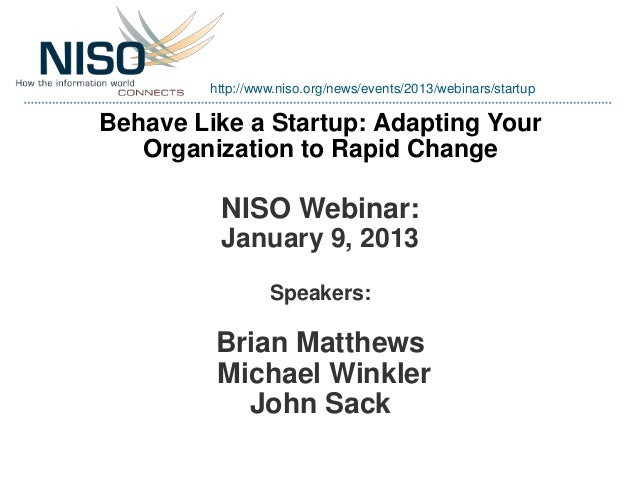 http://www.niso.org/news/events/2013/webinars/startupBehave Like a Startup: Adapting Your   Organization to Rapid Change  ...