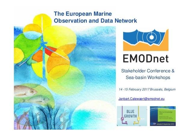 Stakeholder Conference & Sea-basin Workshops 14 -15 February 2017 Brussels, Belgium Janbart.Calewaert@emodnet.eu The Europ...