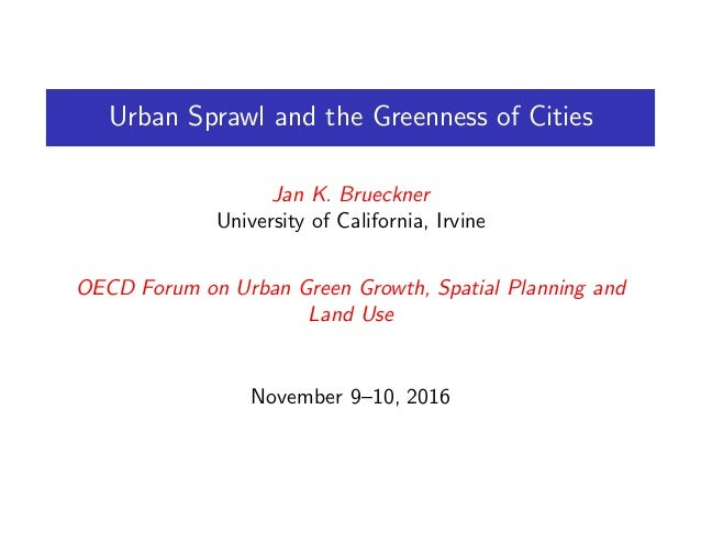 Urban Sprawl and the Greenness of Cities Jan K. Brueckner University of California, Irvine OECD Forum on Urban Green Growt...