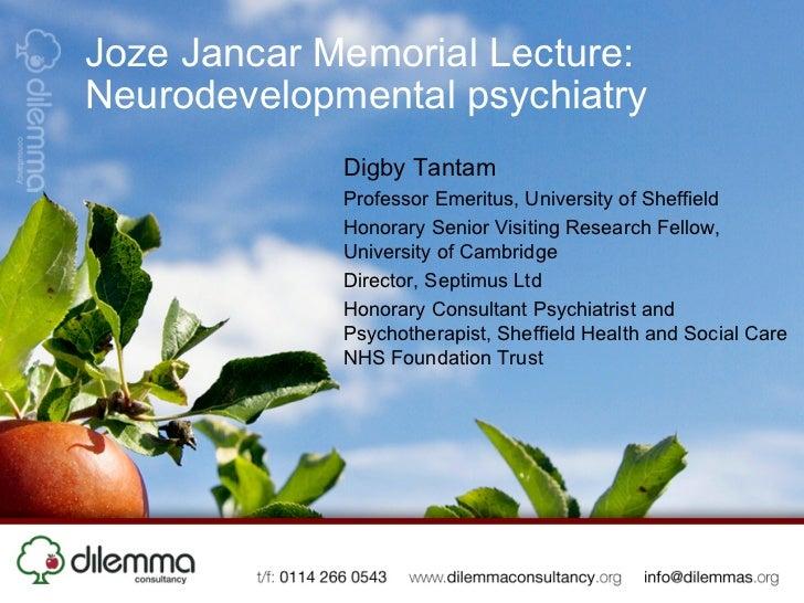 Joze Jancar Memorial Lecture:Neurodevelopmental psychiatry             Digby Tantam             Professor Emeritus, Univer...