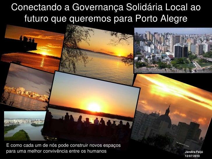 Conectando a Governança Solidária Local ao     futuro que queremos para Porto Alegre     E como cada um de nós pode constr...