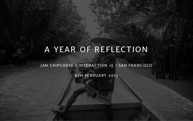 A YEAR OF REFLECTION JAN CHIPCHASE | INTERACTION 15 | SAN FRANCISCO  9TH FEBRUARY 2015