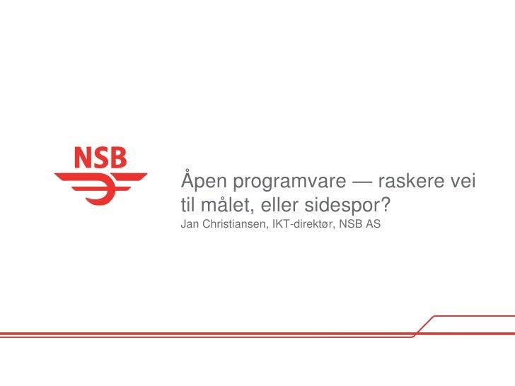 Åpen programvare — raskere vei til målet, eller sidespor? Jan Christiansen, IKT-direktør, NSB AS