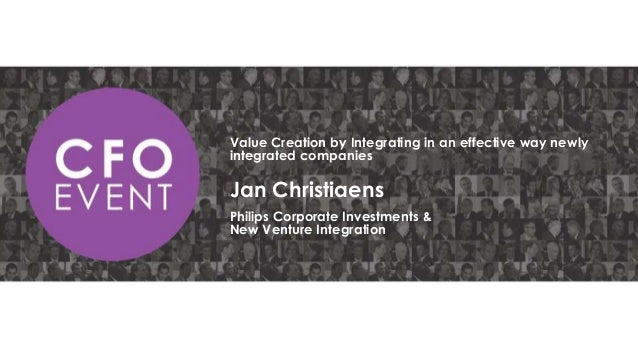 Value Creation by Integrating in an effective way newly integrated companies  Jan Christiaens Philips Corporate Investment...
