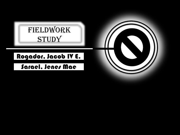 Fieldwork Study<br />Rogador, Jacob IV E.<br />Sarael, Jenes Mae<br />