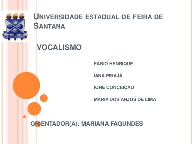 UNIVERSIDADE ESTADUAL DE FEIRA DE  SANTANA  VOCALISMO  FÁBIO HENRIQUE  IANA PIRAJÁ   IONE CONCEIÇÃO  MARIA DOS ANJOS DE L...
