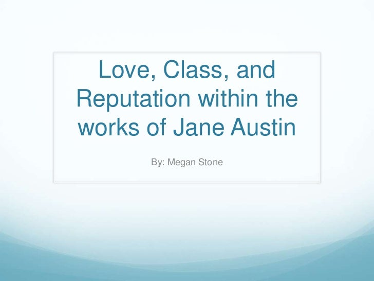 Love, Class, and Reputation within the works of Jane Austin<br />By: Megan Stone<br />