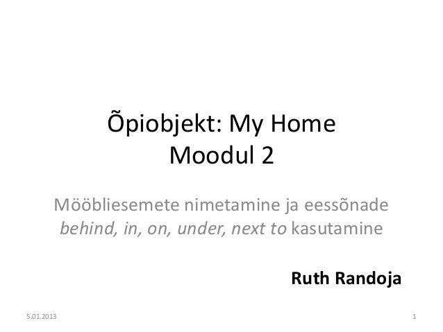 Õpiobjekt: My Home                   Moodul 2        Mööbliesemete nimetamine ja eessõnade        behind, in, on, under, n...