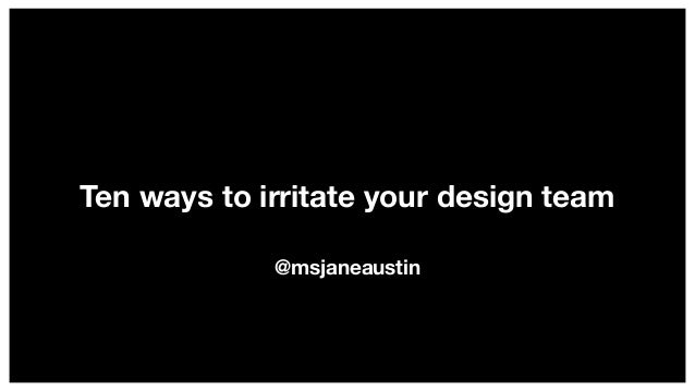 Ten ways to irritate your design team @msjaneaustin