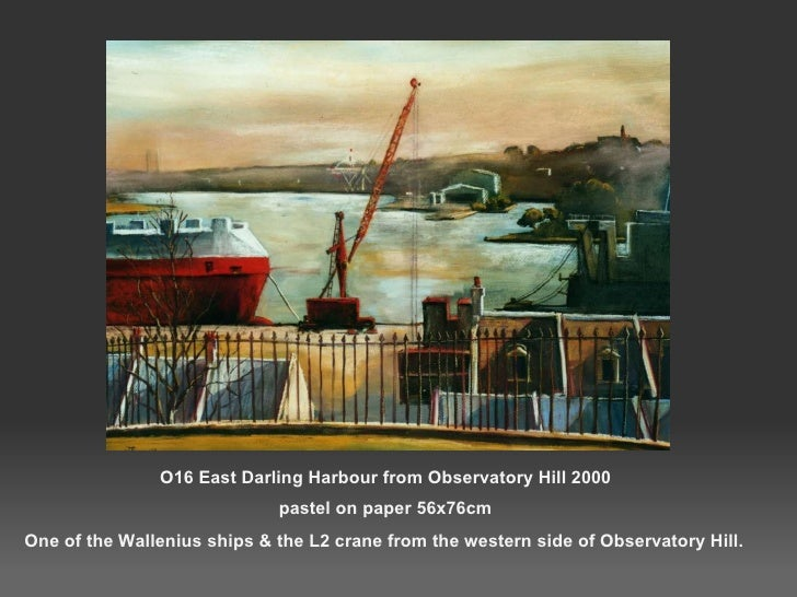 O16 East Darling Harbour from Observatory Hill 2000 pastel on paper 56x76cm <ul><li>One of the Wallenius ships & the L2 cr...