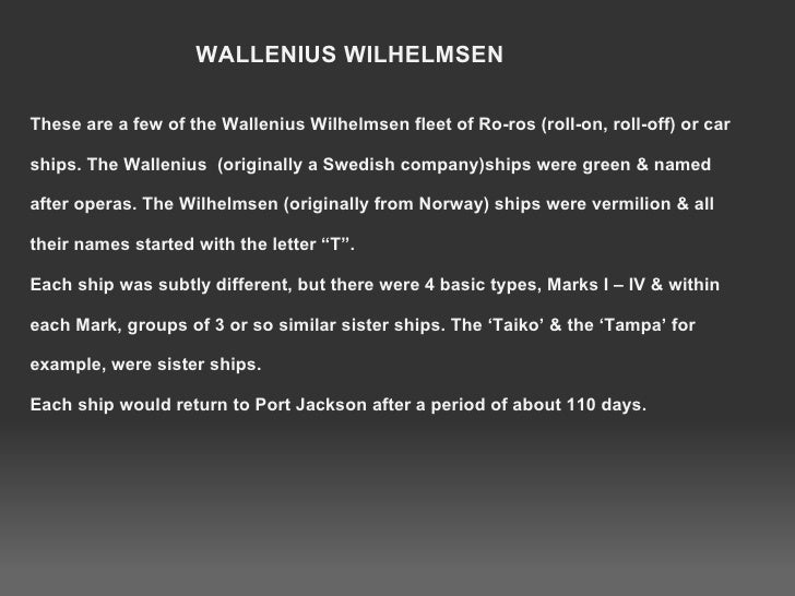 These are a few of the Wallenius Wilhelmsen fleet of Ro-ros (roll-on, roll-off) or car ships. The Wallenius  (originally a...