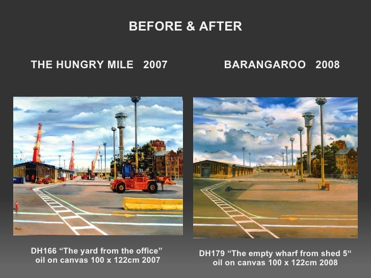 """BEFORE & AFTER THE HUNGRY MILE  2007  BARANGAROO  2008 <ul><li>DH166 """"The yard from the office""""  oil on canvas 100 x 122cm..."""
