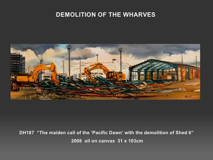 """DH187  """"The maiden call of the 'Pacific Dawn' with the demolition of Shed 6""""  2008  oil on canvas  31 x 103cm DEMOLITION O..."""