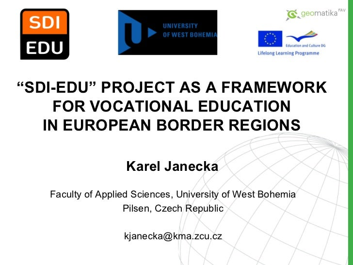 """SDI-EDU"" PROJECT AS A FRAMEWORK    FOR VOCATIONAL EDUCATION   IN EUROPEAN BORDER REGIONS                    Karel Janecka..."