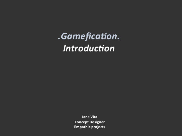 .Gamefica(on.	  Introduc(on	  	  Jane	  Vita	  Concept	  Designer	  Empathic	  projects