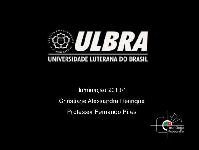 Iluminação 2013/1Christiane Alessandra HenriqueProfessor Fernando Pires