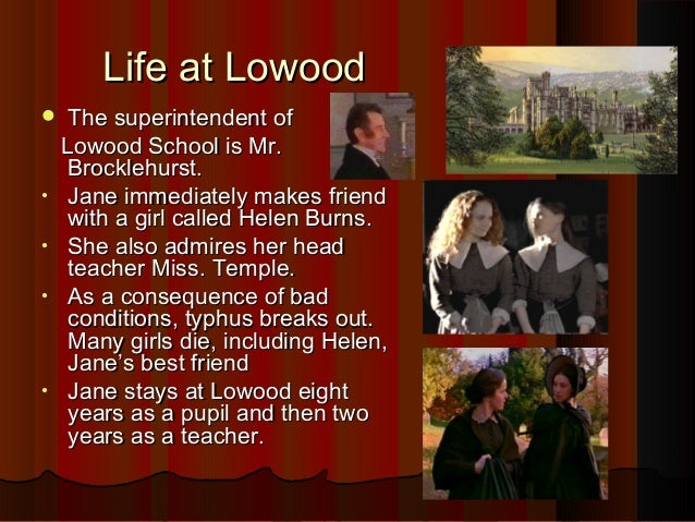 jane eyre lowood Charlotte used the school as the basis for lowood school in jane eyre at home in haworth parsonage , brontë acted as the motherly friend and guardian of her younger sisters [4] brontë wrote her first known poem at the age of 13 in 1829, and was to go on to write more than 200 poems in the course of her life [5.