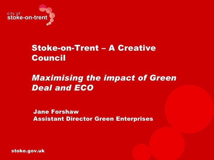 Stoke-on-Trent – A Creative       Council       Maximising the impact of Green       Deal and ECO       Jane Forshaw      ...