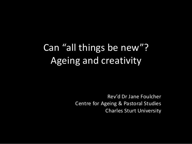 "Can ""all things be new""? Ageing and creativity Rev'd Dr Jane Foulcher Centre for Ageing & Pastoral Studies Charles Sturt U..."