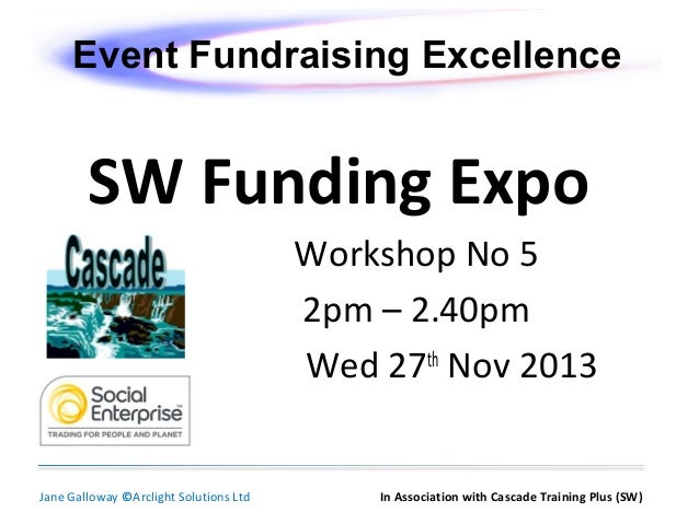 Event Fundraising Excellence  SW Funding Expo Workshop No 5 2pm – 2.40pm Wed 27th Nov 2013  Jane Galloway ©Arclight Soluti...