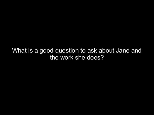What is a good question to ask about Jane and the work she does?