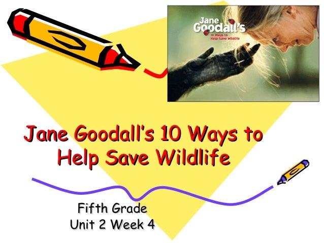 Jane Goodall's 10 Ways toJane Goodall's 10 Ways to Help Save WildlifeHelp Save Wildlife Fifth GradeFifth Grade Unit 2 Week...