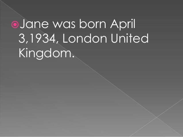 She is a DBE British Primatologist ,ethnologist, anthropologist, and a UN messenger of peace.  Jane went to the Universit...