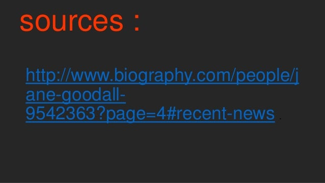 sources : http://www.biography.com/people/j ane-goodall- 9542363?page=4#recent-news .