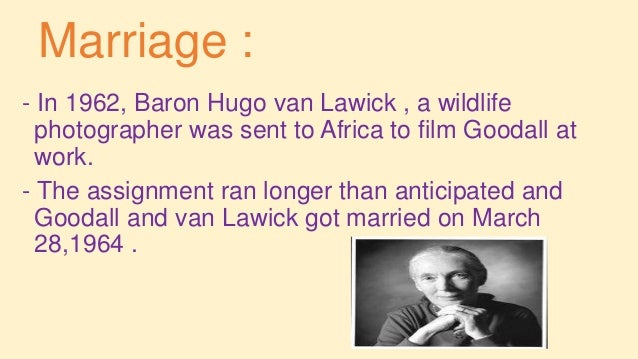 Marriage : - In 1962, Baron Hugo van Lawick , a wildlife photographer was sent to Africa to film Goodall at work. - The as...