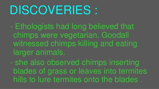DISCOVERIES : - Ethologists had long believed that chimps were vegetarian. Goodall witnessed chimps killing and eating lar...