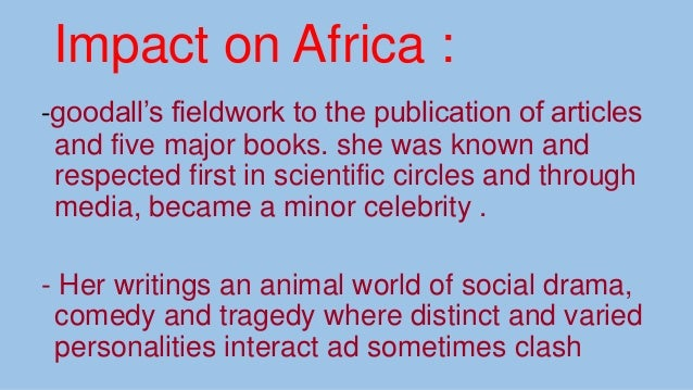 Impact on Africa : -goodall's fieldwork to the publication of articles and five major books. she was known and respected f...