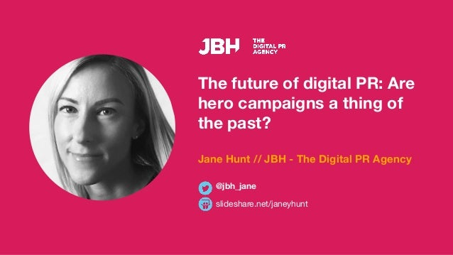 The future of digital PR: Are hero campaigns a thing of the past? Jane Hunt // JBH - The Digital PR Agency slideshare.net/...