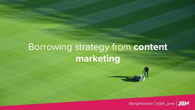 Borrowing strategy from content marketing @brightonseo @jbh_jane