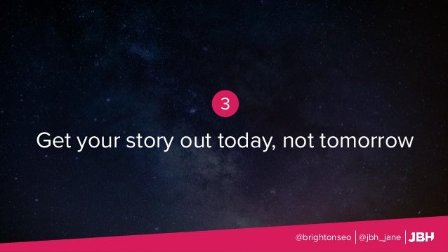 @brightonseo @jbh_jane 3 Get your story out today, not tomorrow