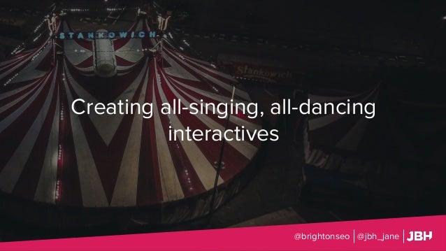 Creating all-singing, all-dancing interactives @brightonseo @jbh_jane