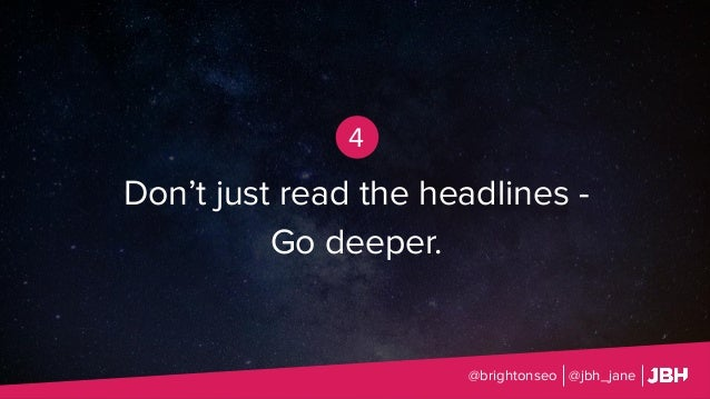 Don't just read the headlines - Go deeper. @brightonseo @jbh_jane 4