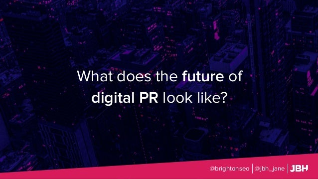 What does the future of digital PR look like? @brightonseo @jbh_jane